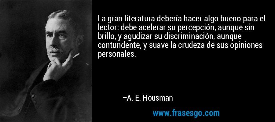 La gran literatura debería hacer algo bueno para el lector: debe acelerar su percepción, aunque sin brillo, y agudizar su discriminación, aunque contundente, y suave la crudeza de sus opiniones personales. – A. E. Housman