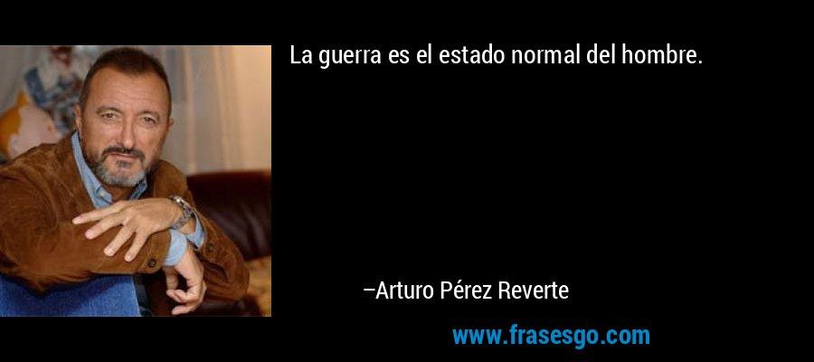 La guerra es el estado normal del hombre. – Arturo Pérez Reverte