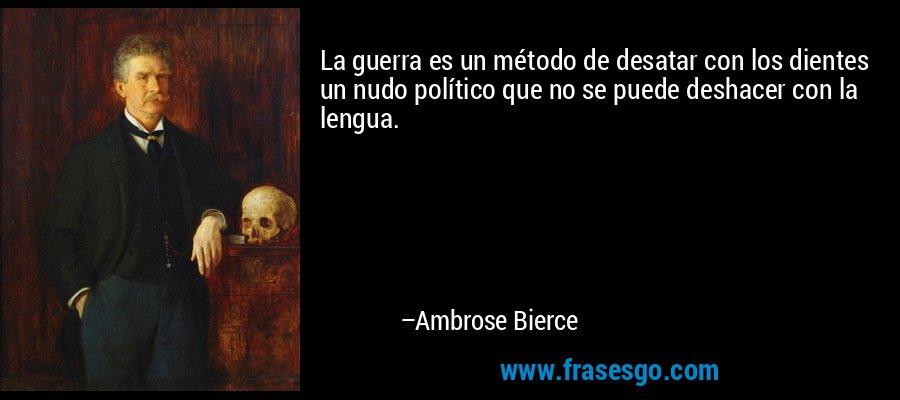 La guerra es un método de desatar con los dientes un nudo político que no se puede deshacer con la lengua. – Ambrose Bierce