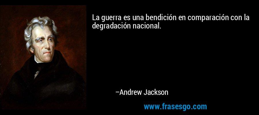 La guerra es una bendición en comparación con la degradación nacional. – Andrew Jackson