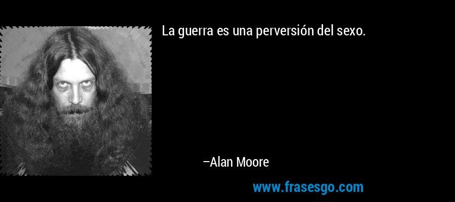 La guerra es una perversión del sexo. – Alan Moore