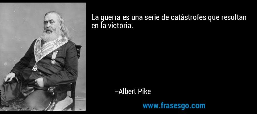 La guerra es una serie de catástrofes que resultan en la victoria. – Albert Pike