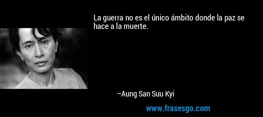 La guerra no es el único ámbito donde la paz se hace a la muerte. – Aung San Suu Kyi