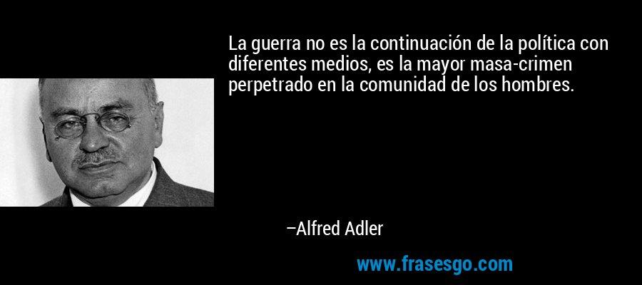 La guerra no es la continuación de la política con diferentes medios, es la mayor masa-crimen perpetrado en la comunidad de los hombres. – Alfred Adler