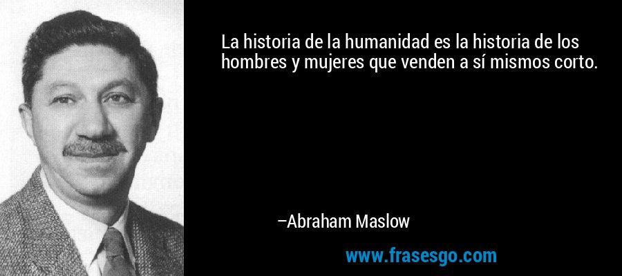La historia de la humanidad es la historia de los hombres y mujeres que venden a sí mismos corto. – Abraham Maslow
