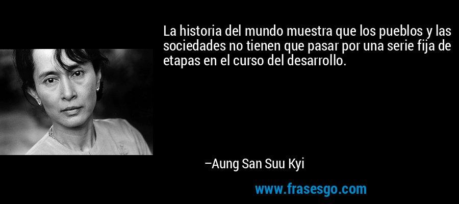 La historia del mundo muestra que los pueblos y las sociedades no tienen que pasar por una serie fija de etapas en el curso del desarrollo. – Aung San Suu Kyi