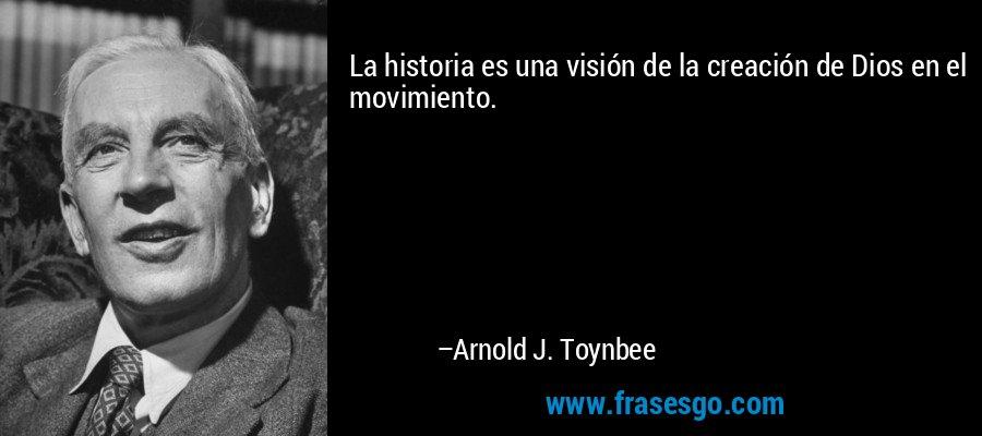 La historia es una visión de la creación de Dios en el movimiento. – Arnold J. Toynbee