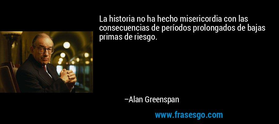 La historia no ha hecho misericordia con las consecuencias de períodos prolongados de bajas primas de riesgo. – Alan Greenspan