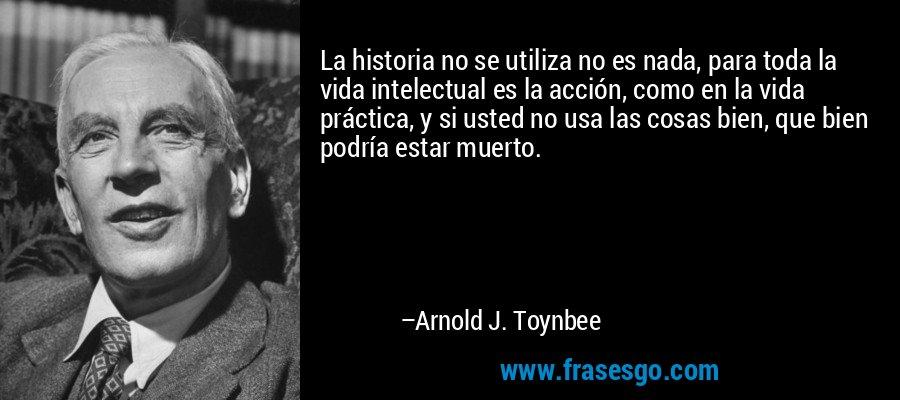 La historia no se utiliza no es nada, para toda la vida intelectual es la acción, como en la vida práctica, y si usted no usa las cosas bien, que bien podría estar muerto. – Arnold J. Toynbee