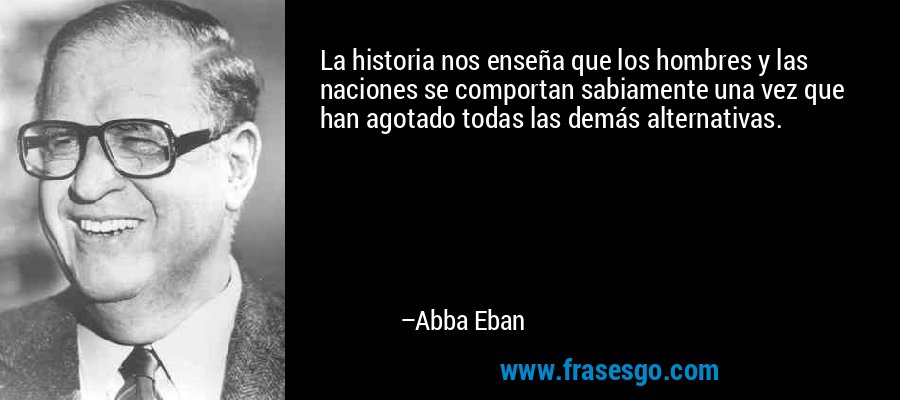 La historia nos enseña que los hombres y las naciones se comportan sabiamente una vez que han agotado todas las demás alternativas. – Abba Eban