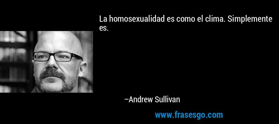 La homosexualidad es como el clima. Simplemente es. – Andrew Sullivan