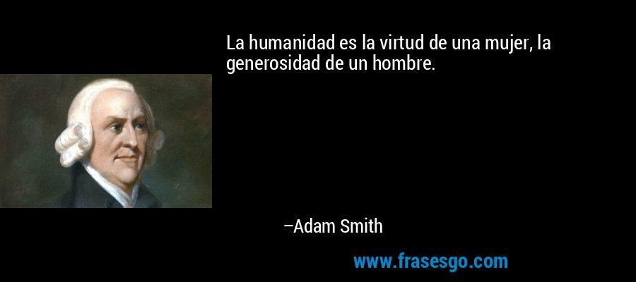 La humanidad es la virtud de una mujer, la generosidad de un hombre. – Adam Smith