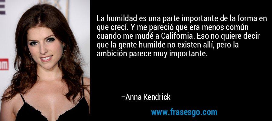 La humildad es una parte importante de la forma en que crecí. Y me pareció que era menos común cuando me mudé a California. Eso no quiere decir que la gente humilde no existen allí, pero la ambición parece muy importante. – Anna Kendrick