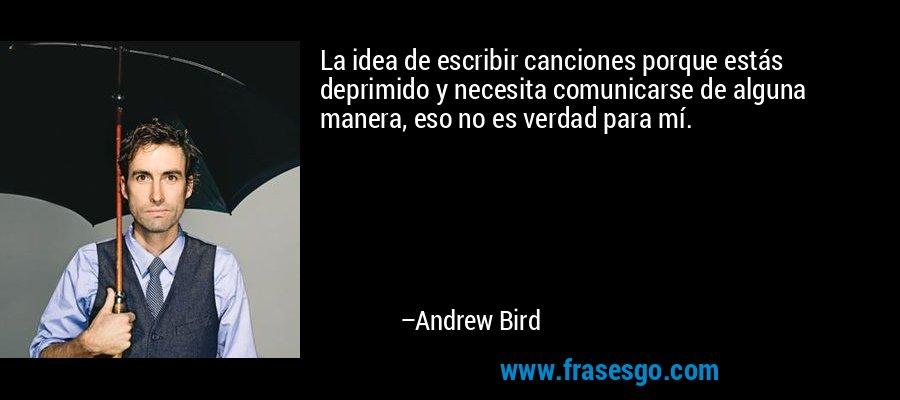La idea de escribir canciones porque estás deprimido y necesita comunicarse de alguna manera, eso no es verdad para mí. – Andrew Bird