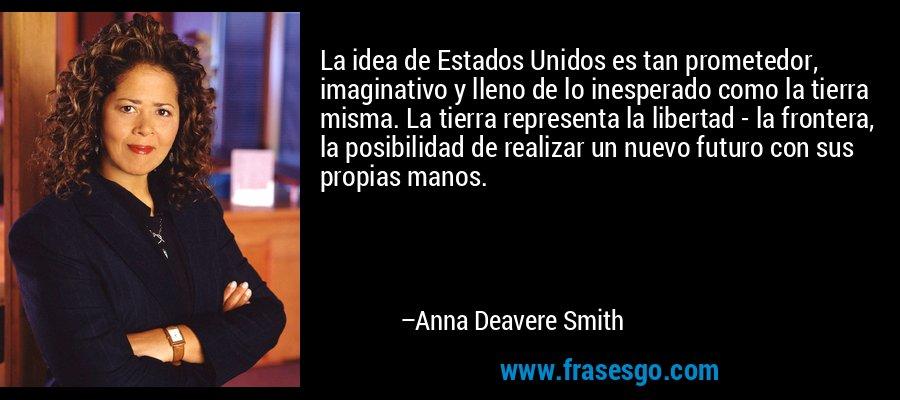 La idea de Estados Unidos es tan prometedor, imaginativo y lleno de lo inesperado como la tierra misma. La tierra representa la libertad - la frontera, la posibilidad de realizar un nuevo futuro con sus propias manos. – Anna Deavere Smith