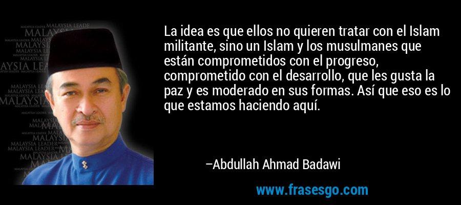 La idea es que ellos no quieren tratar con el Islam militante, sino un Islam y los musulmanes que están comprometidos con el progreso, comprometido con el desarrollo, que les gusta la paz y es moderado en sus formas. Así que eso es lo que estamos haciendo aquí. – Abdullah Ahmad Badawi