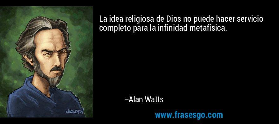 La idea religiosa de Dios no puede hacer servicio completo para la infinidad metafísica. – Alan Watts