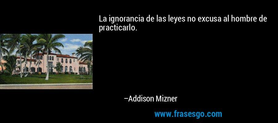 La ignorancia de las leyes no excusa al hombre de practicarlo. – Addison Mizner
