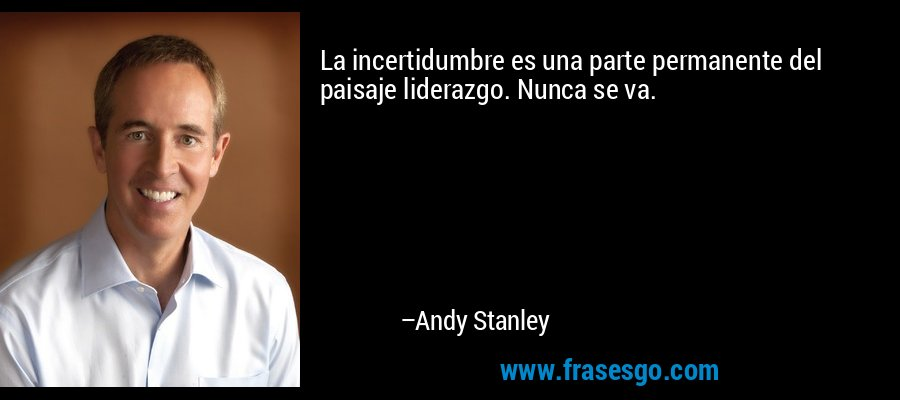 La incertidumbre es una parte permanente del paisaje liderazgo. Nunca se va. – Andy Stanley