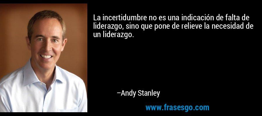 La incertidumbre no es una indicación de falta de liderazgo, sino que pone de relieve la necesidad de un liderazgo. – Andy Stanley