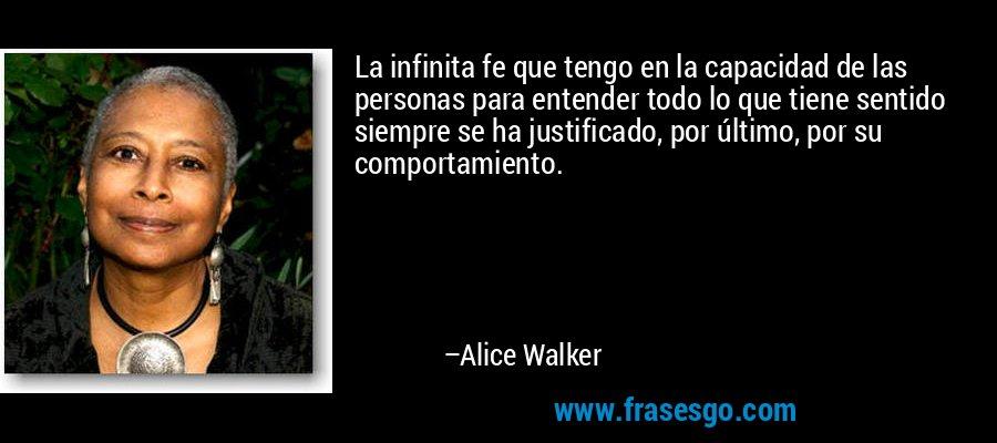 La infinita fe que tengo en la capacidad de las personas para entender todo lo que tiene sentido siempre se ha justificado, por último, por su comportamiento. – Alice Walker