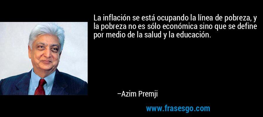 La inflación se está ocupando la línea de pobreza, y la pobreza no es sólo económica sino que se define por medio de la salud y la educación. – Azim Premji