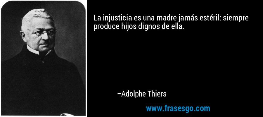 La injusticia es una madre jamás estéril: siempre produce hijos dignos de ella. – Adolphe Thiers