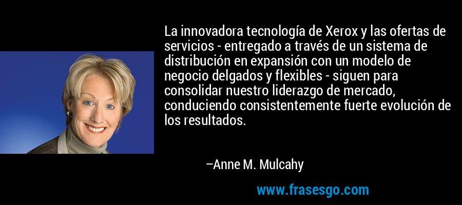 La innovadora tecnología de Xerox y las ofertas de servicios - entregado a través de un sistema de distribución en expansión con un modelo de negocio delgados y flexibles - siguen para consolidar nuestro liderazgo de mercado, conduciendo consistentemente fuerte evolución de los resultados. – Anne M. Mulcahy