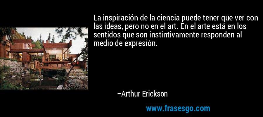 La inspiración de la ciencia puede tener que ver con las ideas, pero no en el art. En el arte está en los sentidos que son instintivamente responden al medio de expresión. – Arthur Erickson