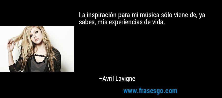 La inspiración para mi música sólo viene de, ya sabes, mis experiencias de vida. – Avril Lavigne