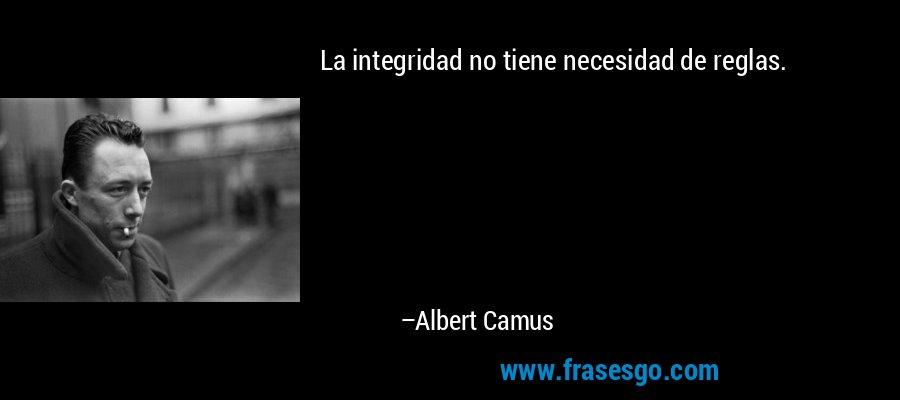 La integridad no tiene necesidad de reglas. – Albert Camus