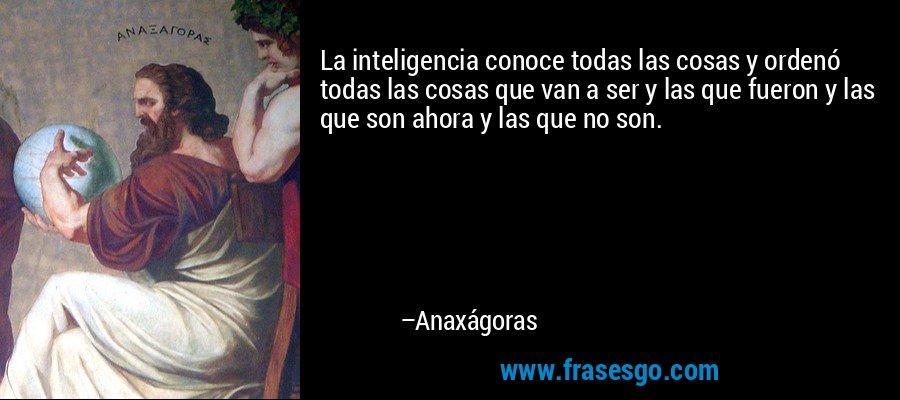 La inteligencia conoce todas las cosas y ordenó todas las cosas que van a ser y las que fueron y las que son ahora y las que no son. – Anaxágoras