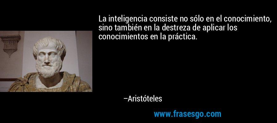 La inteligencia consiste no sólo en el conocimiento, sino también en la destreza de aplicar los conocimientos en la práctica. – Aristóteles