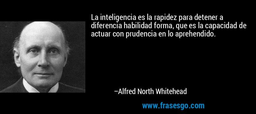 La inteligencia es la rapidez para detener a diferencia habilidad forma, que es la capacidad de actuar con prudencia en lo aprehendido. – Alfred North Whitehead