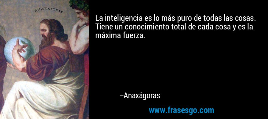 La inteligencia es lo más puro de todas las cosas. Tiene un conocimiento total de cada cosa y es la máxima fuerza. – Anaxágoras