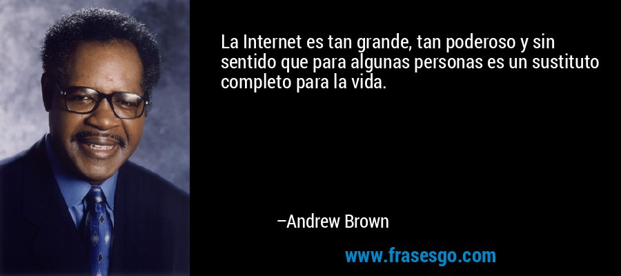 La Internet es tan grande, tan poderoso y sin sentido que para algunas personas es un sustituto completo para la vida. – Andrew Brown