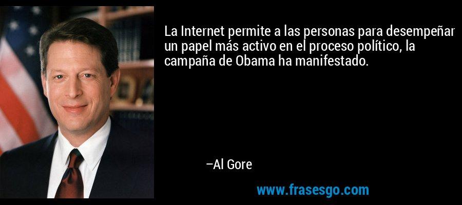 La Internet permite a las personas para desempeñar un papel más activo en el proceso político, la campaña de Obama ha manifestado. – Al Gore