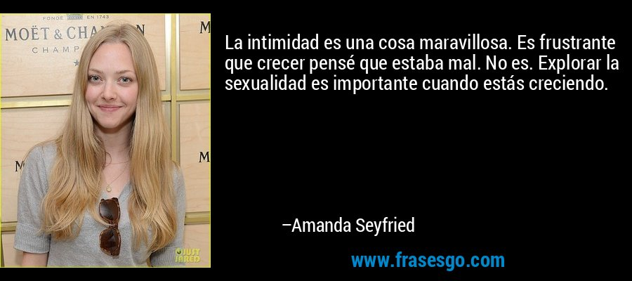 La intimidad es una cosa maravillosa. Es frustrante que crecer pensé que estaba mal. No es. Explorar la sexualidad es importante cuando estás creciendo. – Amanda Seyfried
