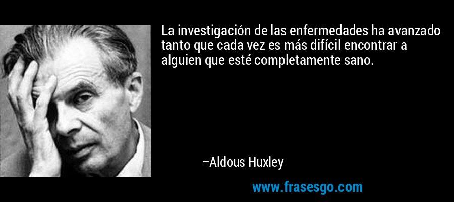 La investigación de las enfermedades ha avanzado tanto que cada vez es más difícil encontrar a alguien que esté completamente sano. – Aldous Huxley