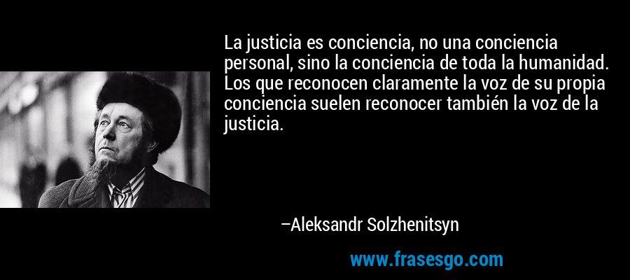 La justicia es conciencia, no una conciencia personal, sino la conciencia de toda la humanidad. Los que reconocen claramente la voz de su propia conciencia suelen reconocer también la voz de la justicia. – Aleksandr Solzhenitsyn