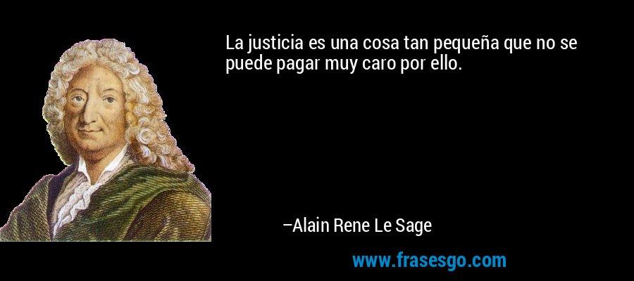 La justicia es una cosa tan pequeña que no se puede pagar muy caro por ello. – Alain Rene Le Sage