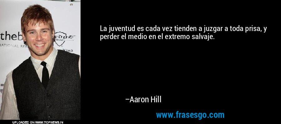 La juventud es cada vez tienden a juzgar a toda prisa, y perder el medio en el extremo salvaje. – Aaron Hill