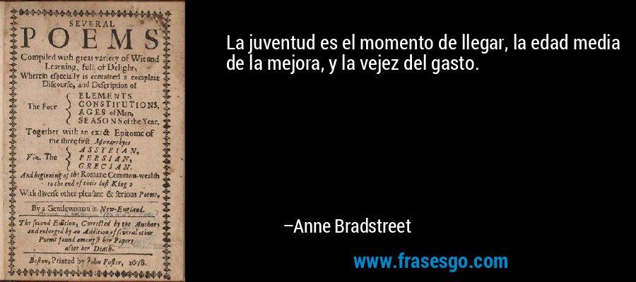 La juventud es el momento de llegar, la edad media de la mejora, y la vejez del gasto. – Anne Bradstreet