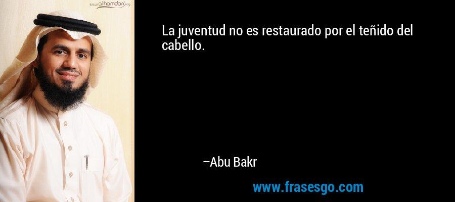 La juventud no es restaurado por el teñido del cabello. – Abu Bakr