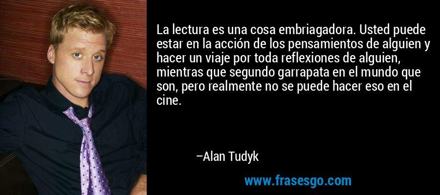 La lectura es una cosa embriagadora. Usted puede estar en la acción de los pensamientos de alguien y hacer un viaje por toda reflexiones de alguien, mientras que segundo garrapata en el mundo que son, pero realmente no se puede hacer eso en el cine. – Alan Tudyk
