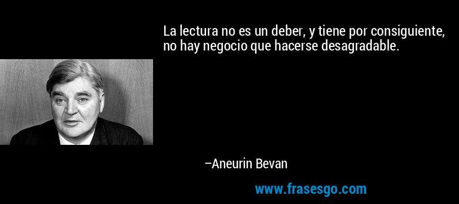 La lectura no es un deber, y tiene por consiguiente, no hay negocio que hacerse desagradable. – Aneurin Bevan