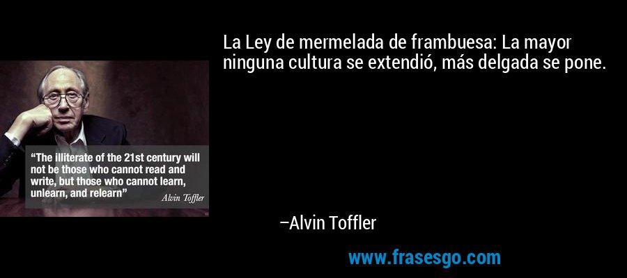 La Ley de mermelada de frambuesa: La mayor ninguna cultura se extendió, más delgada se pone. – Alvin Toffler