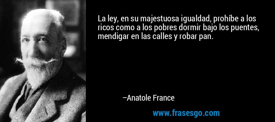 La ley, en su majestuosa igualdad, prohíbe a los ricos como a los pobres dormir bajo los puentes, mendigar en las calles y robar pan. – Anatole France