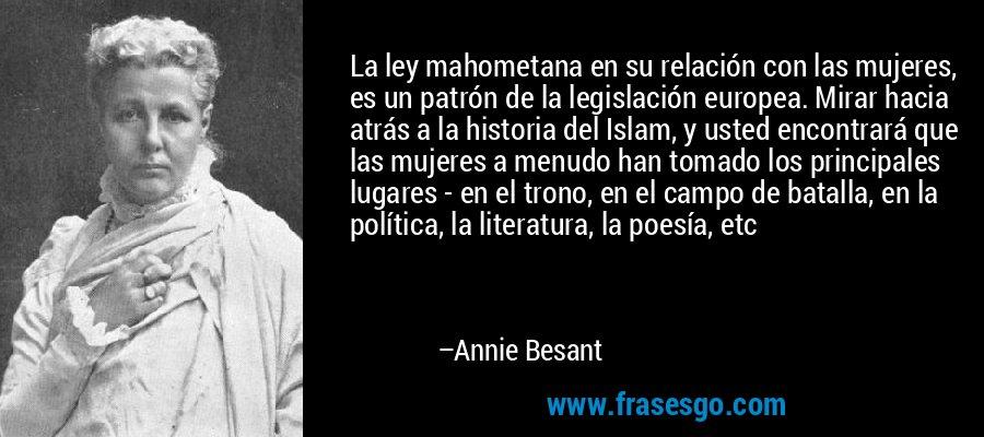 La ley mahometana en su relación con las mujeres, es un patrón de la legislación europea. Mirar hacia atrás a la historia del Islam, y usted encontrará que las mujeres a menudo han tomado los principales lugares - en el trono, en el campo de batalla, en la política, la literatura, la poesía, etc – Annie Besant