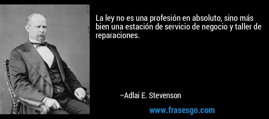 La ley no es una profesión en absoluto, sino más bien una estación de servicio de negocio y taller de reparaciones. – Adlai E. Stevenson
